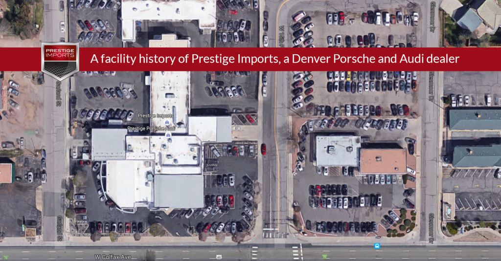 A facility history of Prestige Imports, a Denver Porsche and Audi dealer